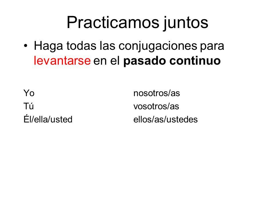 Practicamos juntos Haga todas las conjugaciones para levantarse en el pasado continuo Yonosotros/as Túvosotros/as Él/ella/ustedellos/as/ustedes