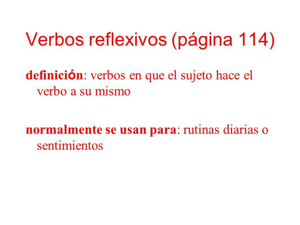 Verbos reflexivos (página 114) definici ó n: verbos en que el sujeto hace el verbo a su mismo normalmente se usan para: rutinas diarias o sentimientos