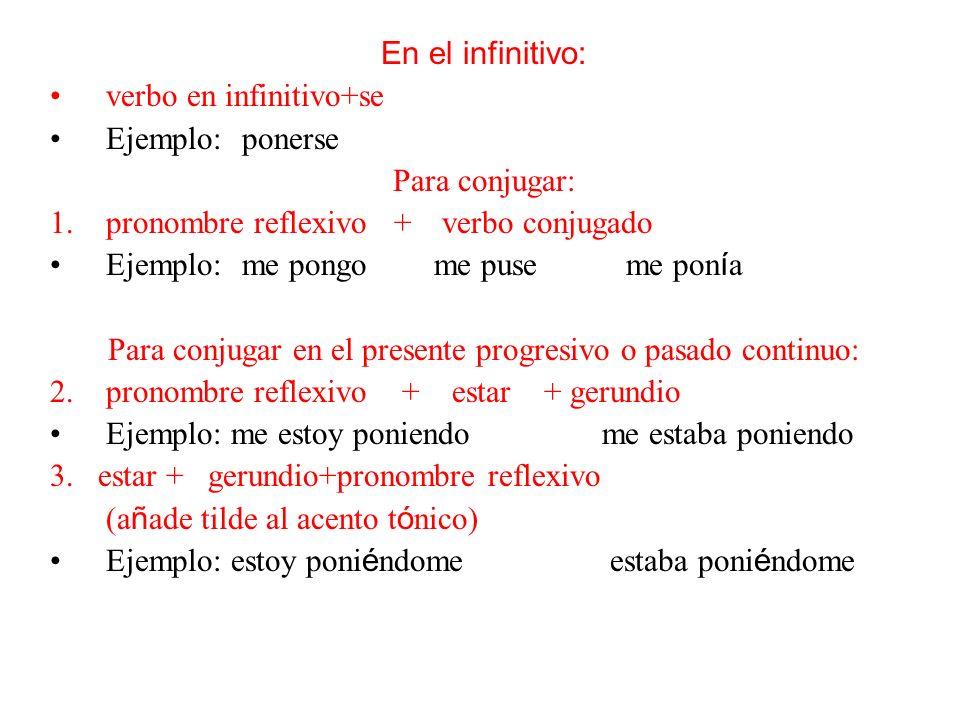 En el infinitivo: verbo en infinitivo+se Ejemplo:ponerse Para conjugar: 1.pronombre reflexivo + verbo conjugado Ejemplo:me pongome puseme pon í a Para