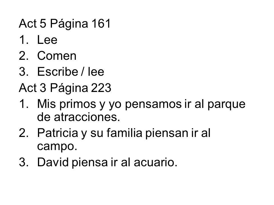 Act 5 Página 161 1.Lee 2.Comen 3.Escribe / lee Act 3 Página 223 1.Mis primos y yo pensamos ir al parque de atracciones. 2.Patricia y su familia piensa