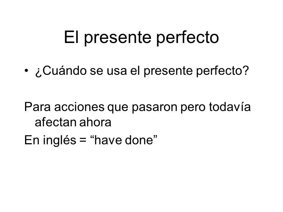 El presente perfecto ¿Cuándo se usa el presente perfecto? Para acciones que pasaron pero todavía afectan ahora En inglés = have done