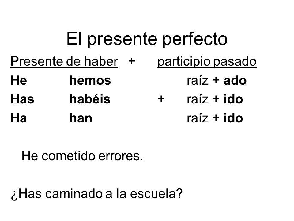 El presente perfecto Presente de haber+participio pasado Hehemosraíz + ado Hashabéis+raíz + ido Hahanraíz + ido He cometido errores. ¿Has caminado a l