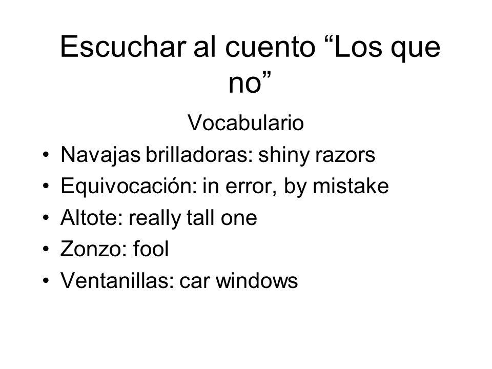 Escuchar al cuento Los que no Vocabulario Navajas brilladoras: shiny razors Equivocación: in error, by mistake Altote: really tall one Zonzo: fool Ven