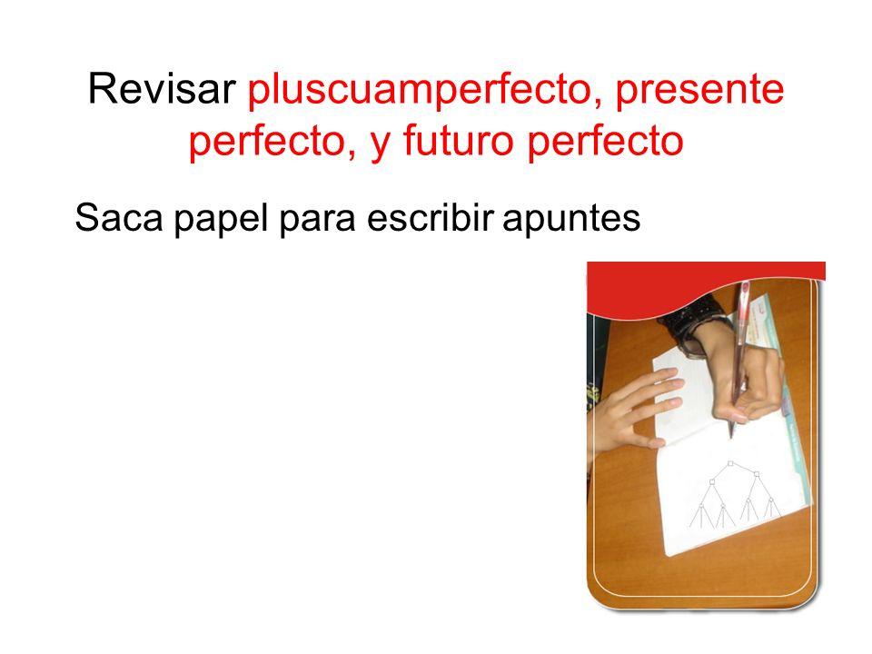 Revisar pluscuamperfecto, presente perfecto, y futuro perfecto Saca papel para escribir apuntes