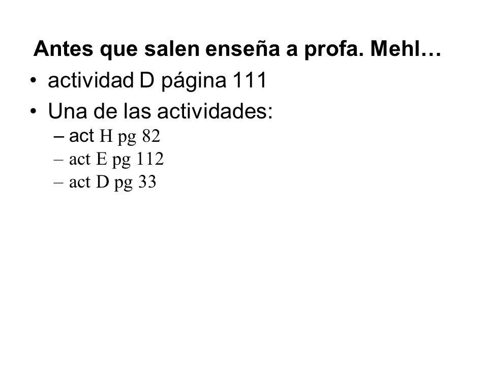 Antes que salen enseña a profa. Mehl… actividad D página 111 Una de las actividades: –act H pg 82 –act E pg 112 –act D pg 33