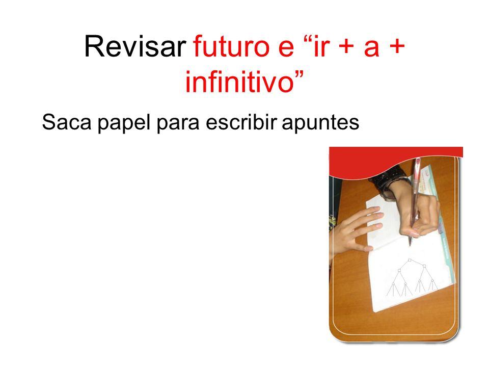 Revisar futuro e ir + a + infinitivo Saca papel para escribir apuntes