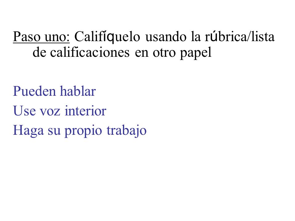 Paso uno: Calif íq uelo usando la r ú brica/lista de calificaciones en otro papel Pueden hablar Use voz interior Haga su propio trabajo