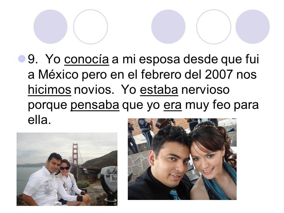 9. Yo conocía a mi esposa desde que fui a México pero en el febrero del 2007 nos hicimos novios. Yo estaba nervioso porque pensaba que yo era muy feo