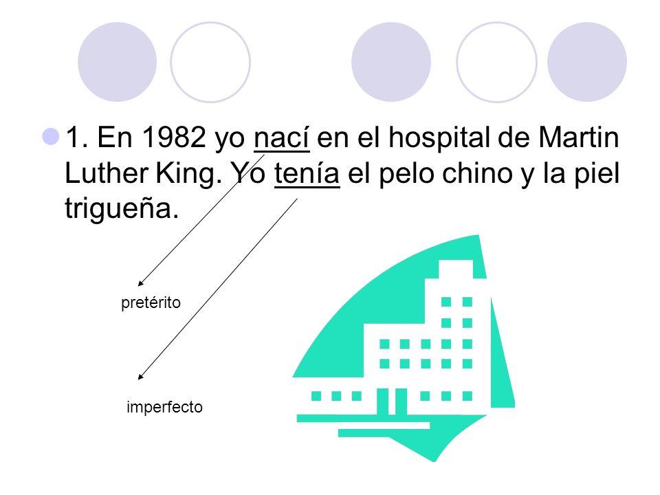1. En 1982 yo nací en el hospital de Martin Luther King. Yo tenía el pelo chino y la piel trigueña. pretérito imperfecto