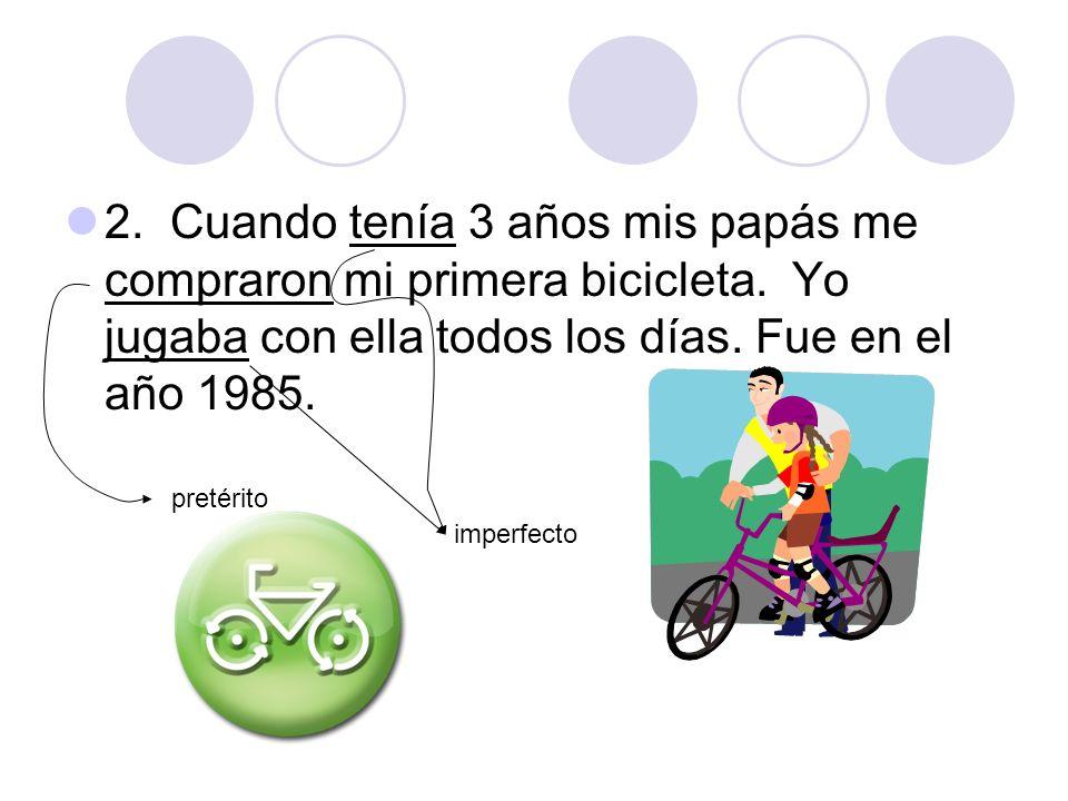 2. Cuando tenía 3 años mis papás me compraron mi primera bicicleta. Yo jugaba con ella todos los días. Fue en el año 1985. pretérito imperfecto