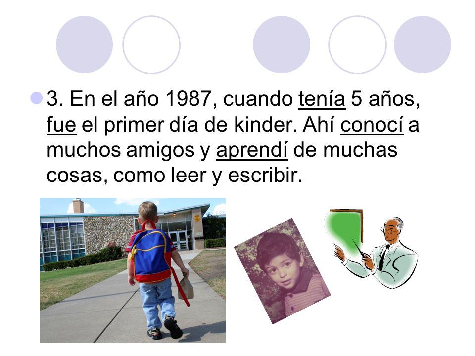3. En el año 1987, cuando tenía 5 años, fue el primer día de kinder. Ahí conocí a muchos amigos y aprendí de muchas cosas, como leer y escribir.