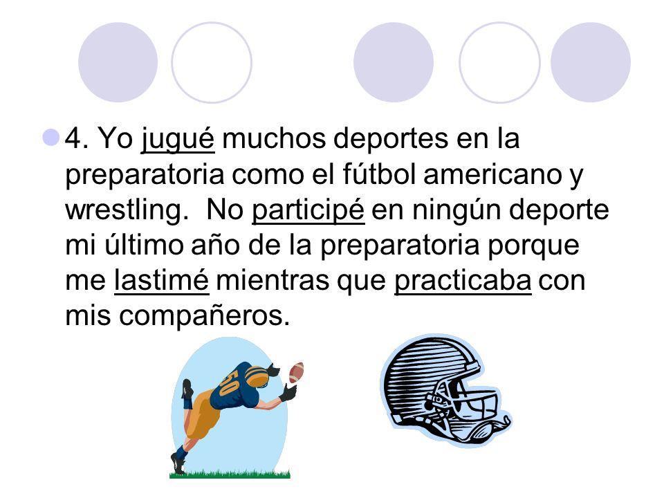 4. Yo jugué muchos deportes en la preparatoria como el fútbol americano y wrestling. No participé en ningún deporte mi último año de la preparatoria p