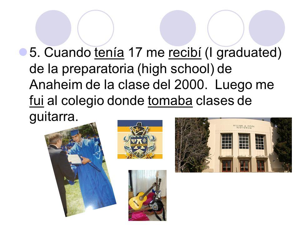 5. Cuando tenía 17 me recibí (I graduated) de la preparatoria (high school) de Anaheim de la clase del 2000. Luego me fui al colegio donde tomaba clas