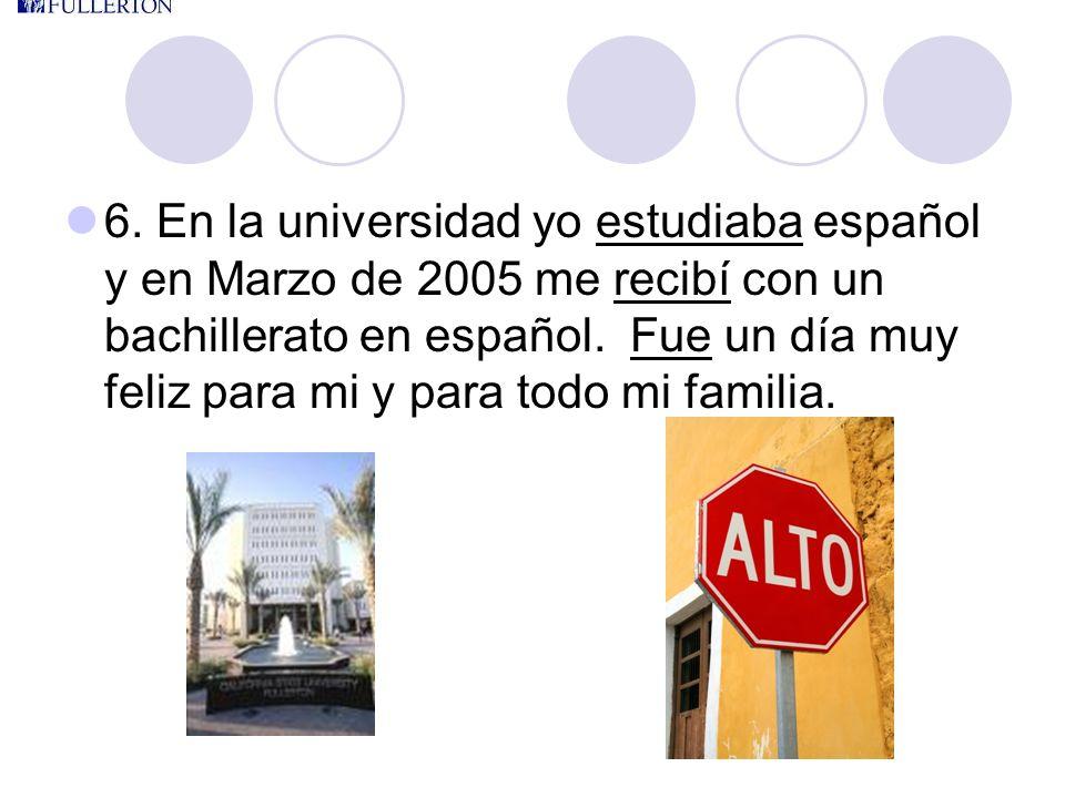 6. En la universidad yo estudiaba español y en Marzo de 2005 me recibí con un bachillerato en español. Fue un día muy feliz para mi y para todo mi fam