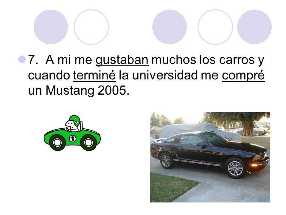 7. A mi me gustaban muchos los carros y cuando terminé la universidad me compré un Mustang 2005.