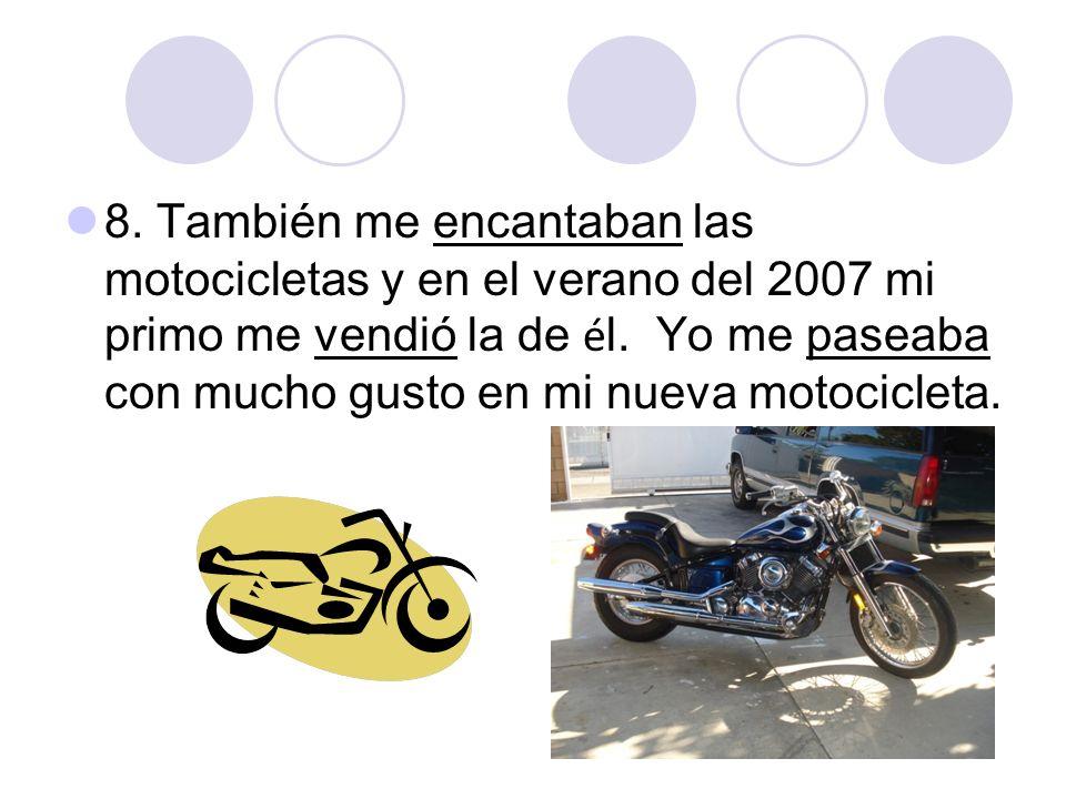 8. También me encantaban las motocicletas y en el verano del 2007 mi primo me vendió la de é l. Yo me paseaba con mucho gusto en mi nueva motocicleta.