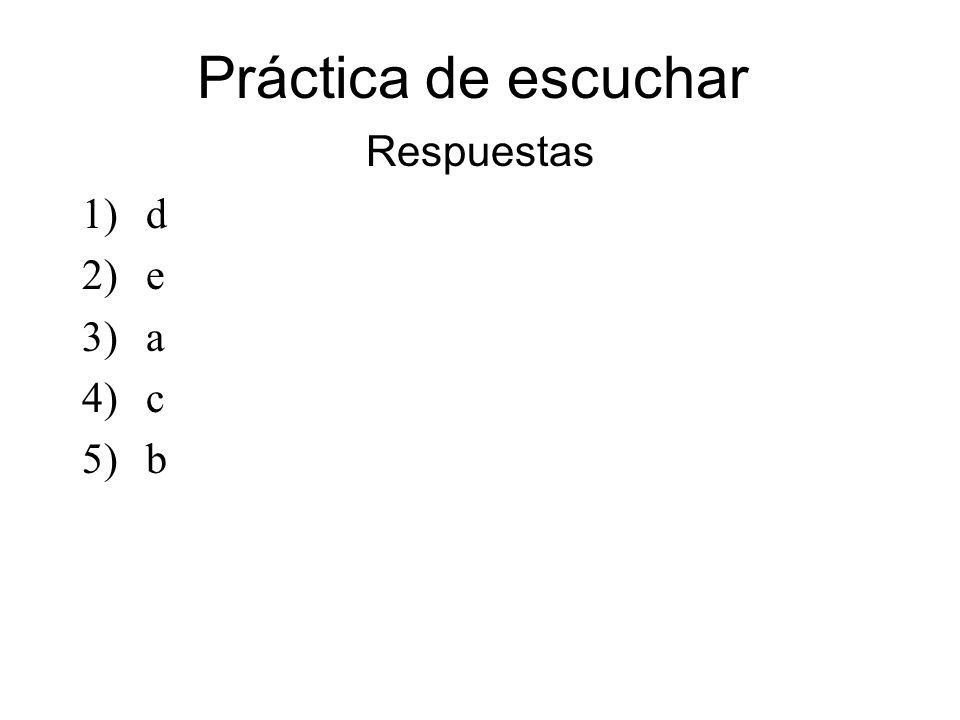 Práctica de escuchar Respuestas 1)d 2)e 3)a 4)c 5)b