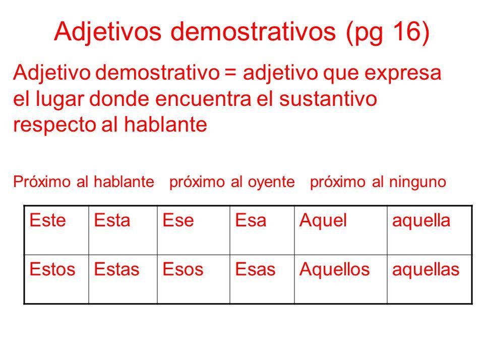 Adjetivos demostrativos (pg 16) Adjetivo demostrativo = adjetivo que expresa el lugar donde encuentra el sustantivo respecto al hablante Próximo al ha