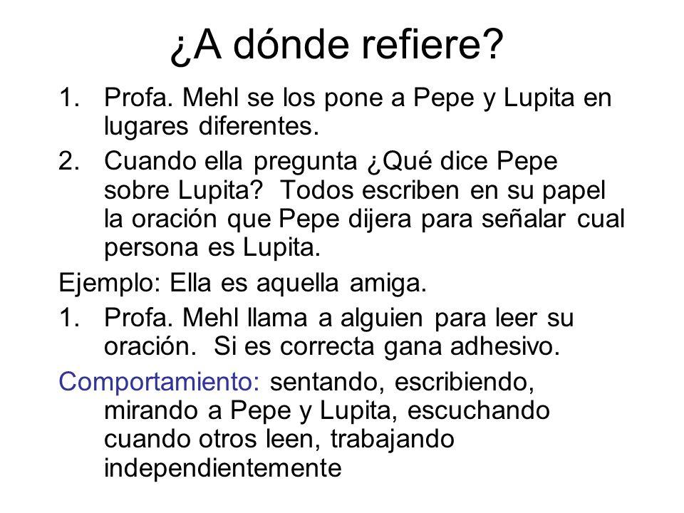 ¿A dónde refiere? 1.Profa. Mehl se los pone a Pepe y Lupita en lugares diferentes. 2.Cuando ella pregunta ¿Qué dice Pepe sobre Lupita? Todos escriben