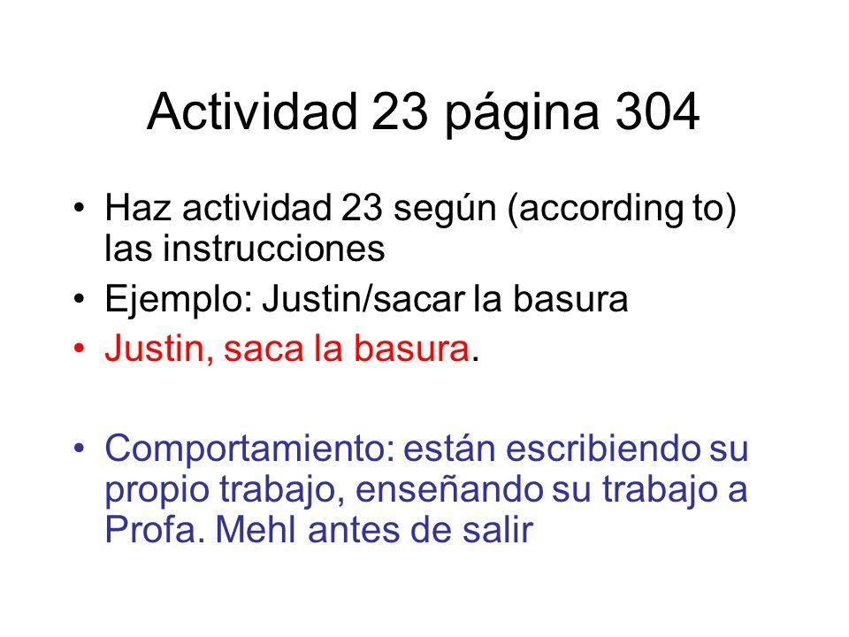 Actividad 23 página 304 Haz actividad 23 según (according to) las instrucciones Ejemplo: Justin/sacar la basura Justin, saca la basura. Comportamiento