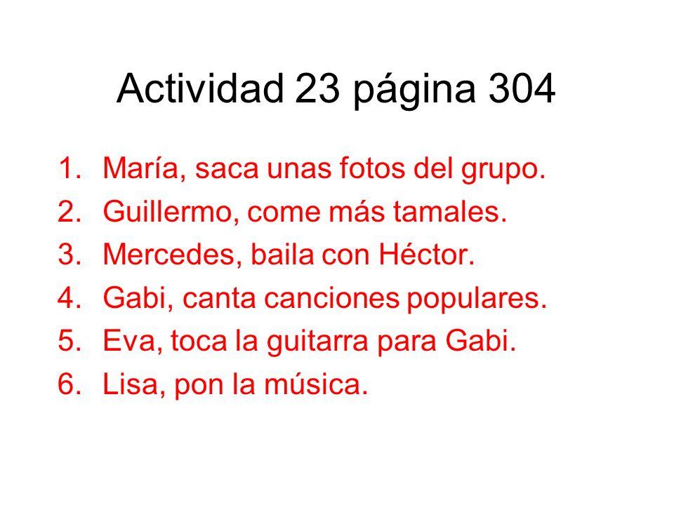 Actividad 23 página 304 1.María, saca unas fotos del grupo. 2.Guillermo, come más tamales. 3.Mercedes, baila con Héctor. 4.Gabi, canta canciones popul