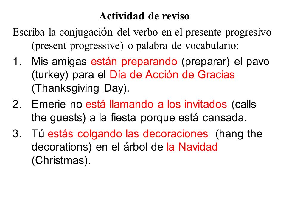 Present Progressive (pg.299) For talking about whats happening right now Formula: Estar + presente participle of the verb Estoy + camin+ando Está + beb+iendo Estás + escrib+iendo If the root of the verb ends with a vowel, the iendo changes to yendo