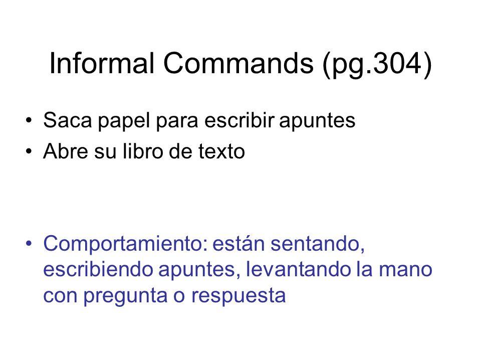 Informal Commands (pg.304) Saca papel para escribir apuntes Abre su libro de texto Comportamiento: están sentando, escribiendo apuntes, levantando la