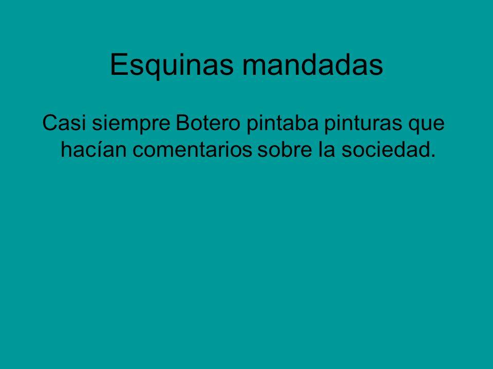 Esquinas mandadas Casi siempre Botero pintaba pinturas que hacían comentarios sobre la sociedad.
