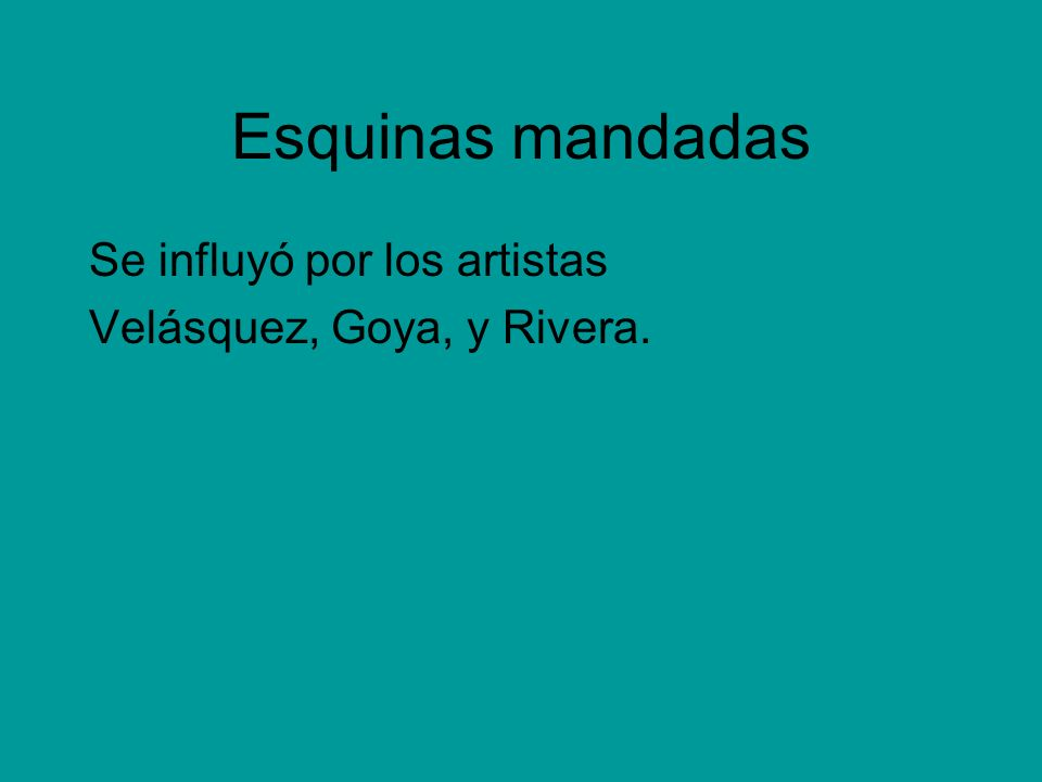 Esquinas mandadas Se influyó por los artistas Velásquez, Goya, y Rivera.