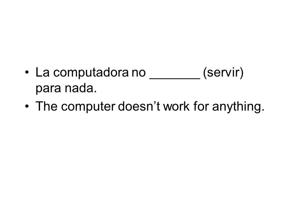 La computadora no _______ (servir) para nada. The computer doesnt work for anything.