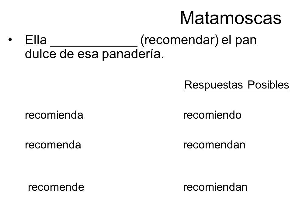 Matamoscas Ella ____________ (recomendar) el pan dulce de esa panadería. Respuestas Posibles recomiendarecomiendo recomenda recomendan recomenderecomi
