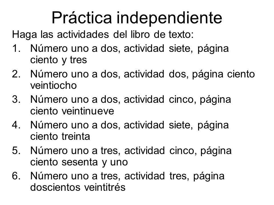 Práctica independiente Haga las actividades del libro de texto: 1.Número uno a dos, actividad siete, página ciento y tres 2.Número uno a dos, activida