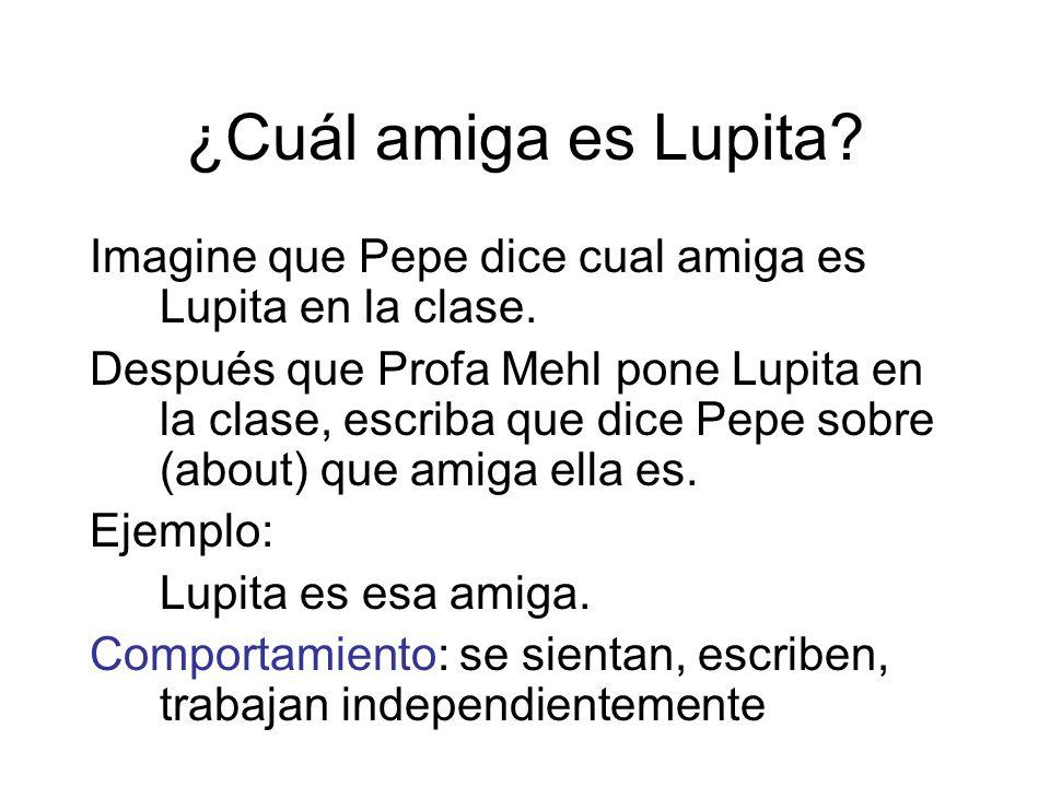 ¿Cuál amiga es Lupita? Imagine que Pepe dice cual amiga es Lupita en la clase. Después que Profa Mehl pone Lupita en la clase, escriba que dice Pepe s