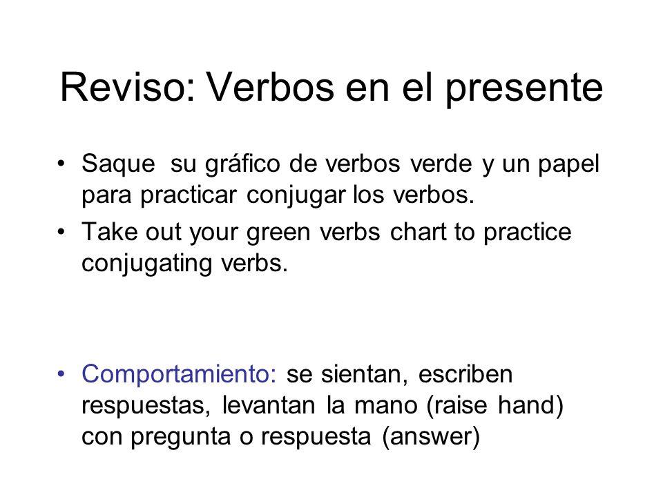 Reviso: Verbos en el presente Saque su gráfico de verbos verde y un papel para practicar conjugar los verbos. Take out your green verbs chart to pract