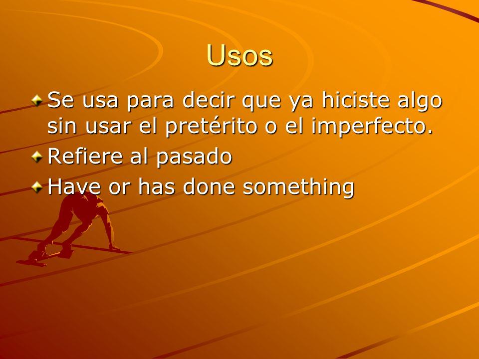 Usos Se usa para decir que ya hiciste algo sin usar el pretérito o el imperfecto. Refiere al pasado Have or has done something