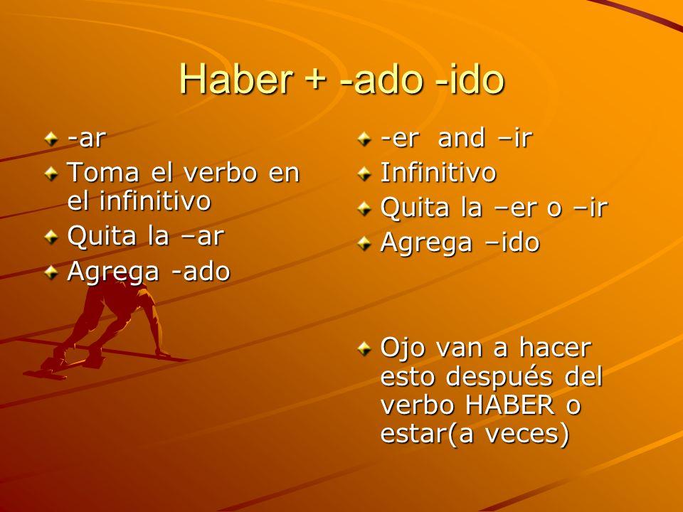 Haber + -ado -ido -ar Toma el verbo en el infinitivo Quita la –ar Agrega -ado -er and –ir Infinitivo Quita la –er o –ir Agrega –ido Ojo van a hacer es