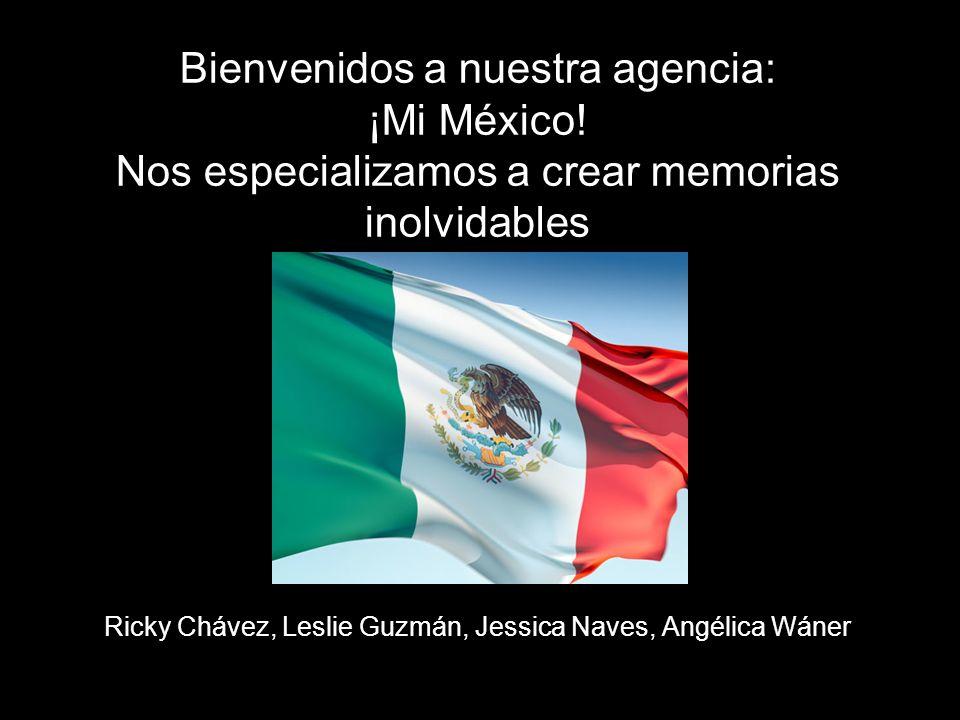 Ricky Chávez, Leslie Guzmán, Jessica Naves, Angélica Wáner Bienvenidos a nuestra agencia: ¡Mi México! Nos especializamos a crear memorias inolvidables