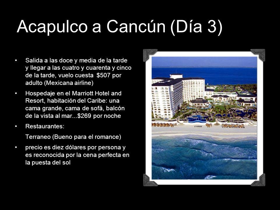 Acapulco a Cancún (Día 3) Salida a las doce y media de la tarde y llegar a las cuatro y cuarenta y cinco de la tarde, vuelo cuesta $507 por adulto (Me