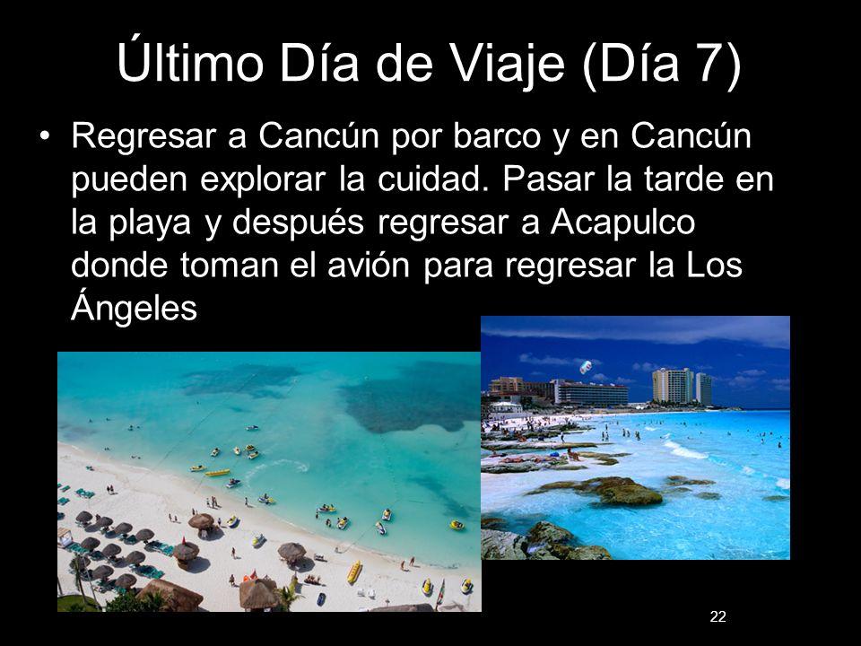 22 Último Día de Viaje (Día 7) Regresar a Cancún por barco y en Cancún pueden explorar la cuidad. Pasar la tarde en la playa y después regresar a Acap