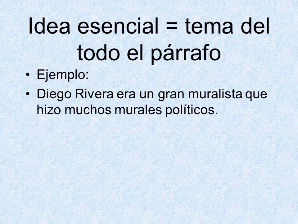 Idea esencial = tema del todo el párrafo Ejemplo: Diego Rivera era un gran muralista que hizo muchos murales políticos.
