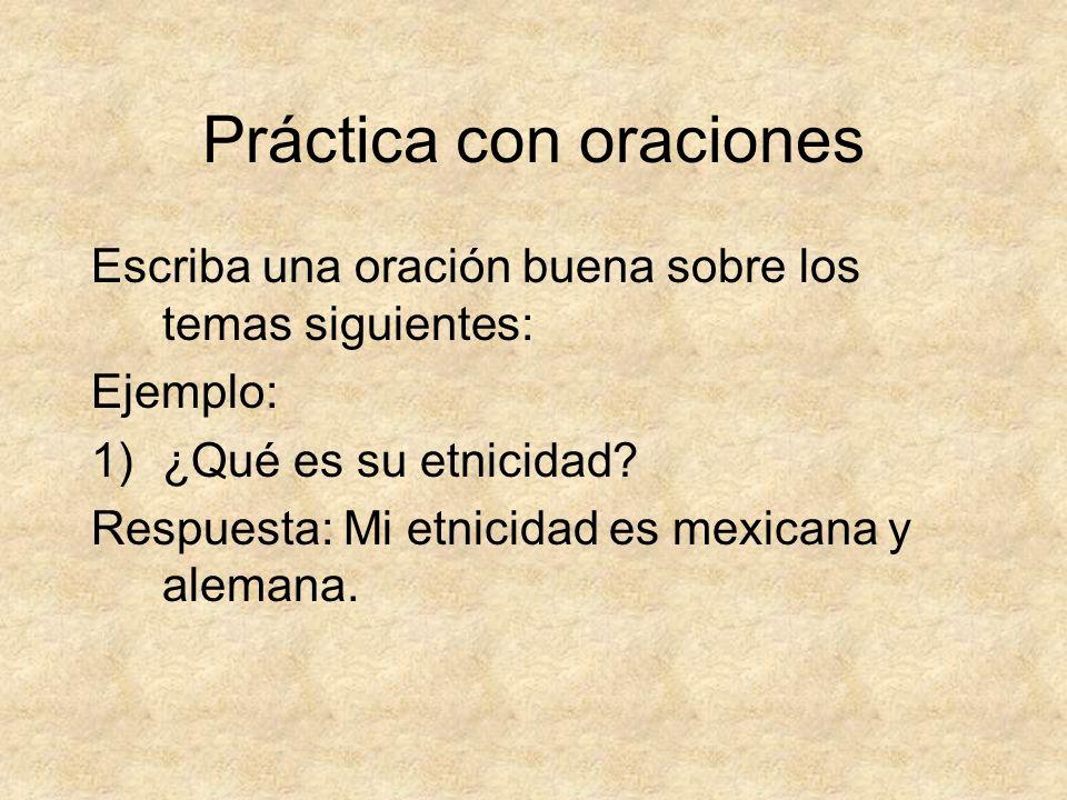 Práctica con oraciones Escriba una oración buena sobre los temas siguientes: Ejemplo: 1)¿Qué es su etnicidad? Respuesta: Mi etnicidad es mexicana y al