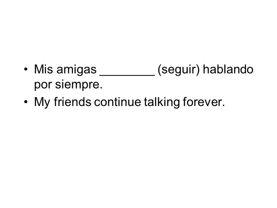 Mis amigas ________ (seguir) hablando por siempre. My friends continue talking forever.