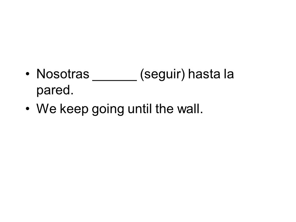Nosotras ______ (seguir) hasta la pared. We keep going until the wall.