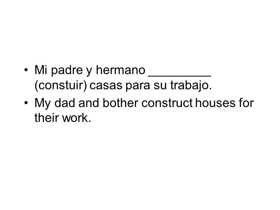 Mi padre y hermano _________ (constuir) casas para su trabajo. My dad and bother construct houses for their work.
