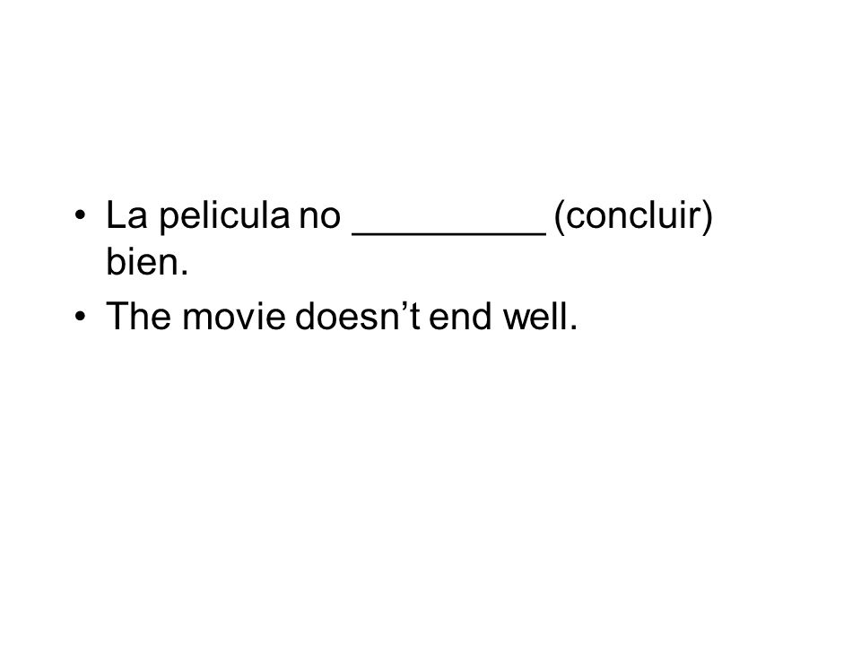 La pelicula no _________ (concluir) bien. The movie doesnt end well.