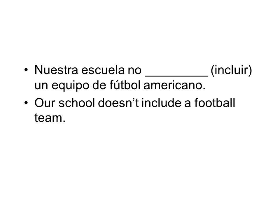 Nuestra escuela no _________ (incluir) un equipo de fútbol americano. Our school doesnt include a football team.