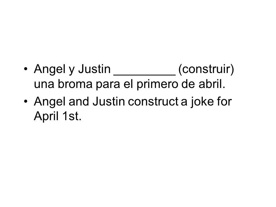 Angel y Justin _________ (construir) una broma para el primero de abril. Angel and Justin construct a joke for April 1st.