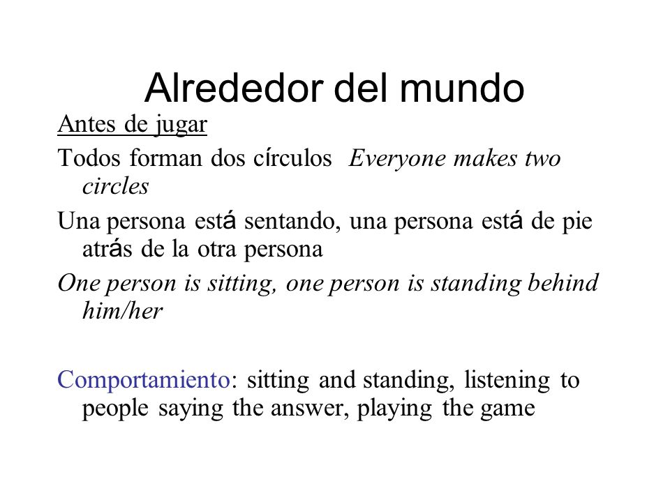 Alrededor del mundo Antes de jugar Todos forman dos c í rculos Everyone makes two circles Una persona est á sentando, una persona est á de pie atr á s de la otra persona One person is sitting, one person is standing behind him/her Comportamiento: sitting and standing, listening to people saying the answer, playing the game