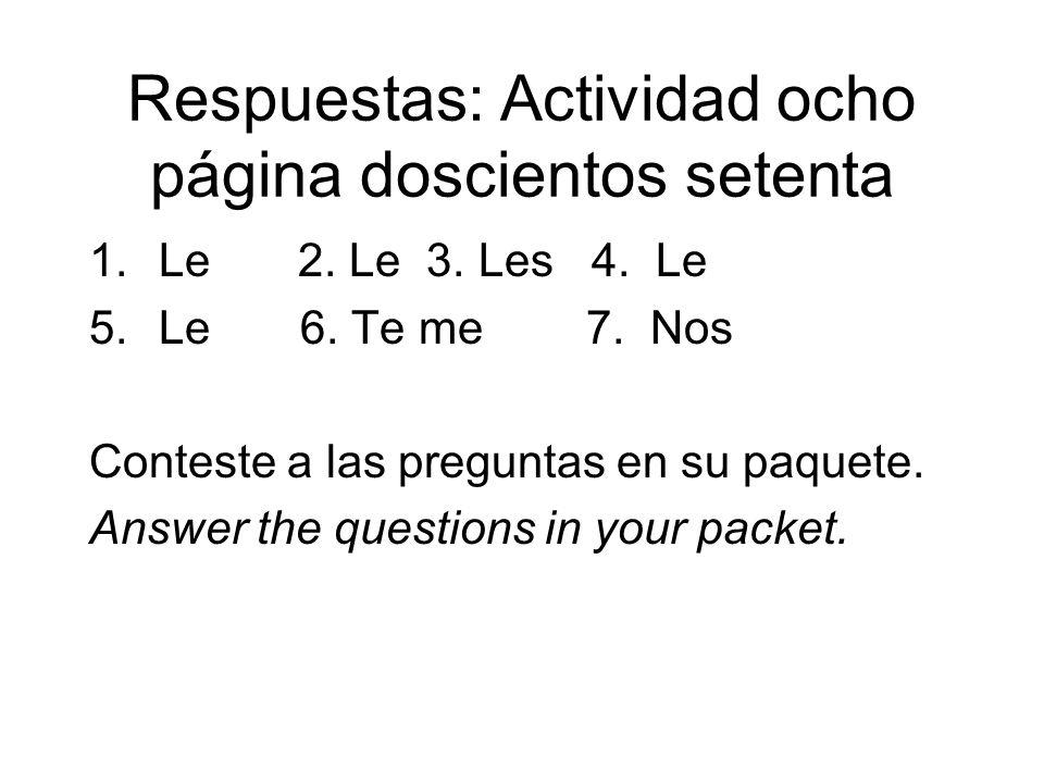 Respuestas: Actividad ocho página doscientos setenta 1.Le2. Le 3. Les 4. Le 5.Le 6. Te me 7. Nos Conteste a las preguntas en su paquete. Answer the qu