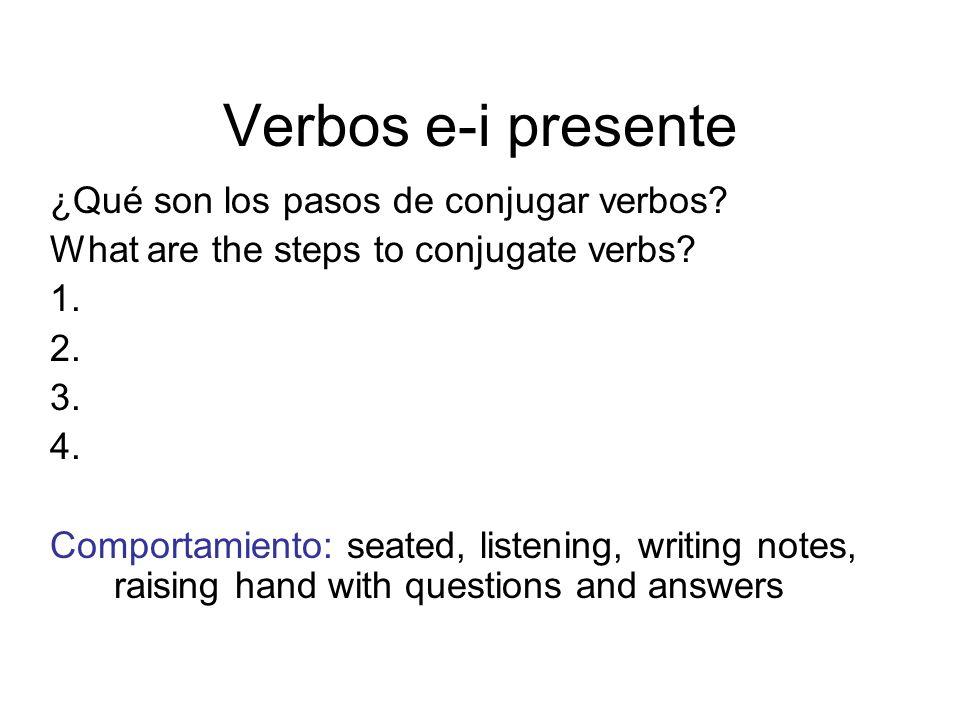 Verbos e-i presente ¿Qué son los pasos de conjugar verbos? What are the steps to conjugate verbs? 1. 2. 3. 4. Comportamiento: seated, listening, writi